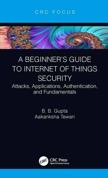 A Beginner's Guide to Internet of Things Security Attacks, Applications, Authentication, and Fundamentals book cover