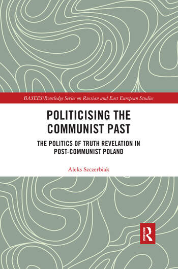 Politicising the Communist Past The Politics of Truth Revelation in Post-Communist Poland book cover