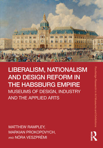 Liberalism, Nationalism and Design Reform in the Habsburg Empire Museums of Design, Industry and the Applied Arts book cover