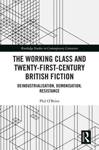 The Working Class and Twenty-First-Century British Fiction Deindustrialisation, Demonisation, Resistance book cover