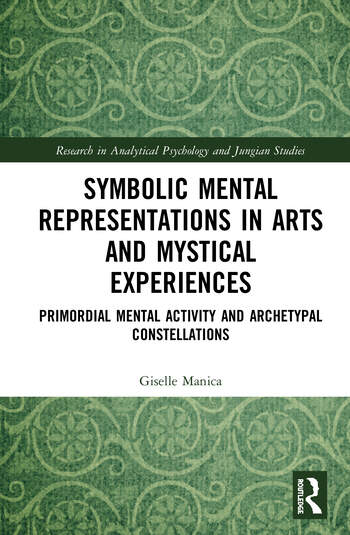 Symbolic Mental Representations in Arts and Mystical Experiences Primordial Mental Activity and Archetypal Constellations book cover