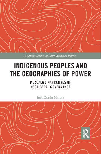 Indigenous Peoples and the Geographies of Power Mezcala's Narratives of Neoliberal Governance book cover
