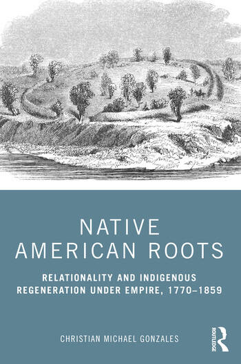 Native American Roots Relationality and Indigenous Regeneration Under Empire, 1770-1859 book cover