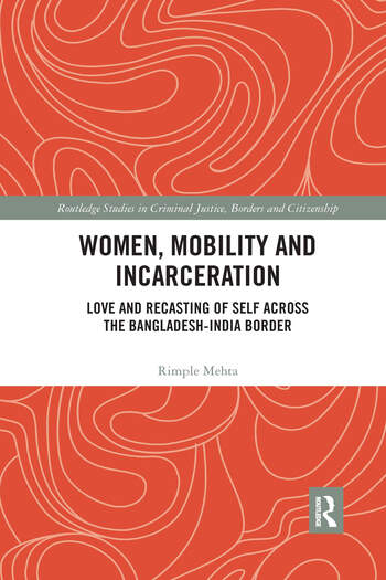 Women, Mobility and Incarceration Love and Recasting of Self across the Bangladesh-India Border book cover