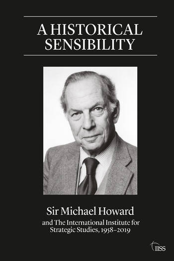 A Historical Sensibility Sir Michael Howard and The International Institute for Strategic Studies, 1958–2019 book cover