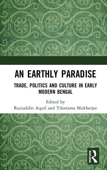 An Earthly Paradise Trade, Politics and Culture in Early Modern Bengal book cover