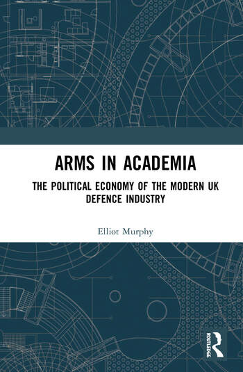 Arms in Academia The Political Economy of the Modern UK Defence Industry book cover