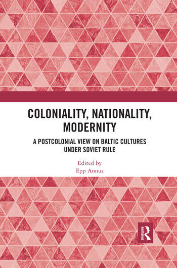 Coloniality, Nationality, Modernity A Postcolonial View on Baltic Cultures under Soviet Rule book cover