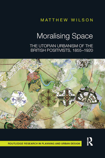 Moralising Space The Utopian Urbanism of the British Positivists, 1855-1920 book cover