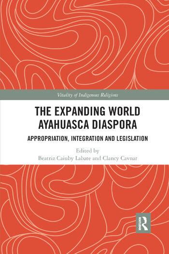 The Expanding World Ayahuasca Diaspora Appropriation, Integration and Legislation book cover