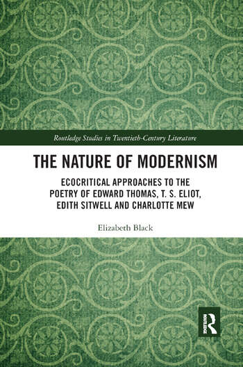 The Nature of Modernism Ecocritical Approaches to the Poetry of Edward Thomas, T. S. Eliot, Edith Sitwell and Charlotte Mew book cover