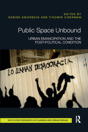 Public Space Unbound Urban Emancipation and the Post-Political Condition book cover