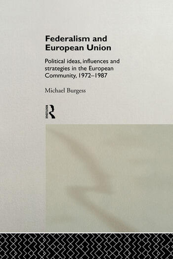 Federalism and European Union Political Ideas, Influences, and Strategies in the European Community 1972-1986 book cover