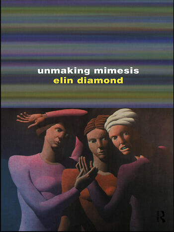 Unmaking Mimesis Essays on Feminism and Theatre book cover