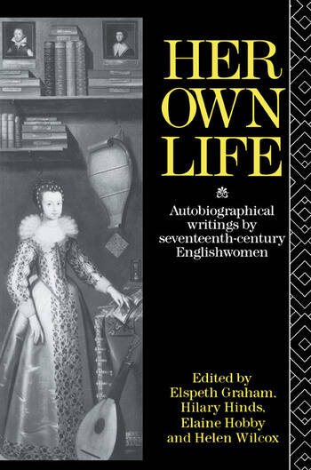 Her Own Life Autobiographical Writings by Seventeenth-Century Englishwomen book cover