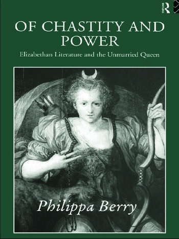 Of Chastity and Power Elizabethan Literature and the Unmarried Queen book cover