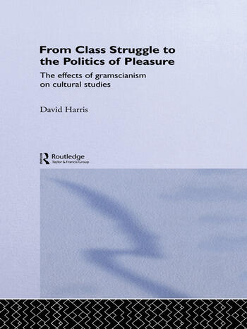 From Class Struggle to the Politics of Pleasure The Effects of Gramscianism on Cultural Studies book cover