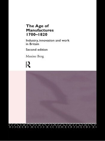 The Age of Manufactures, 1700-1820 Industry, Innovation and Work in Britain book cover