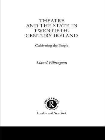 Theatre and the State in Twentieth-Century Ireland Cultivating the People book cover