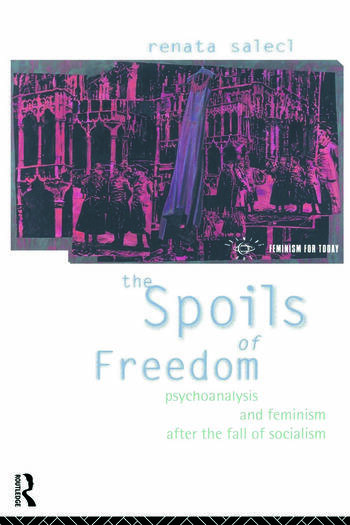 The Spoils of Freedom Psychoanalysis, Feminism and Ideology after the Fall of Socialism book cover