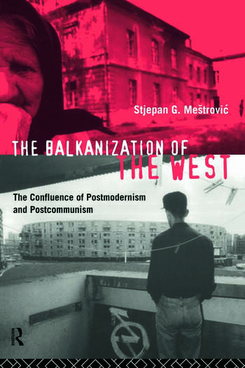 The Balkanization of the West The Confluence of Postmodernism and Postcommunism book cover
