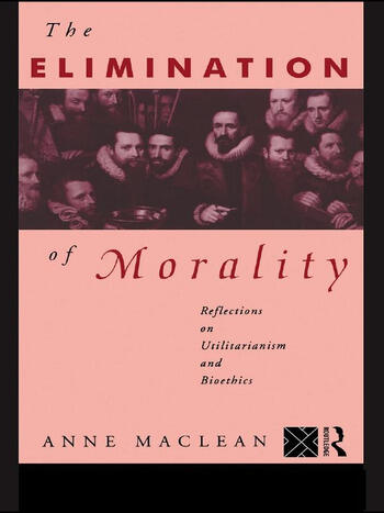 The Elimination of Morality Reflections on Utilitarianism and Bioethics book cover