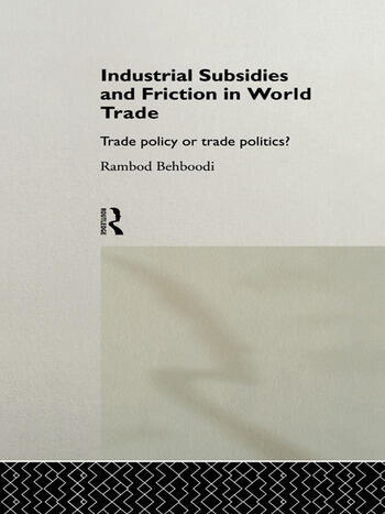Industrial Subsidies and Friction in World Trade Trade Policies or Trade Politics? book cover