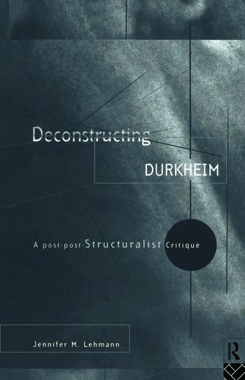 Deconstructing Durkheim A Post-Post Structuralist Critique book cover