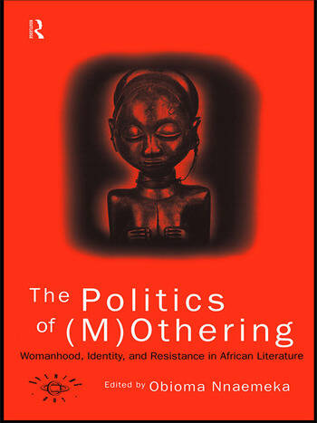 The Politics of (M)Othering Womanhood, Identity and Resistance in African Literature book cover