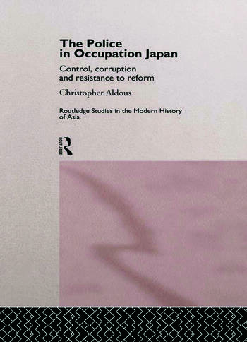 The Police In Occupation Japan Control, Corruption and Resistance to Reform book cover