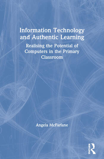 Information Technology and Authentic Learning Realising the Potential of Computers in the Primary Classroom book cover
