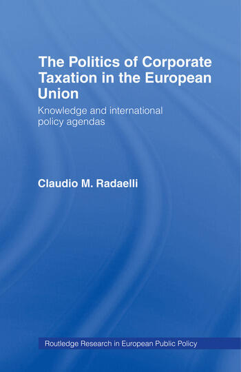 The Politics of Corporate Taxation in the European Union Knowledge and International Policy Agendas book cover