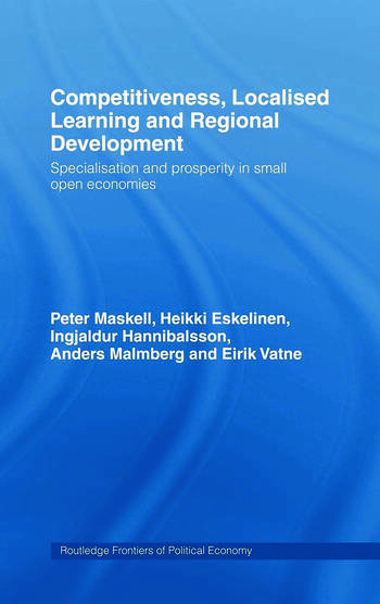 Competitiveness, Localised Learning and Regional Development Specialization and Prosperity in Small Open Economies book cover