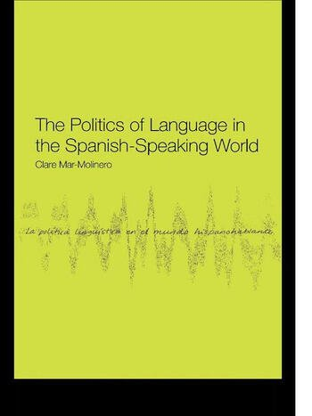 The Politics of Language in the Spanish-Speaking World From Colonization to Globalization book cover