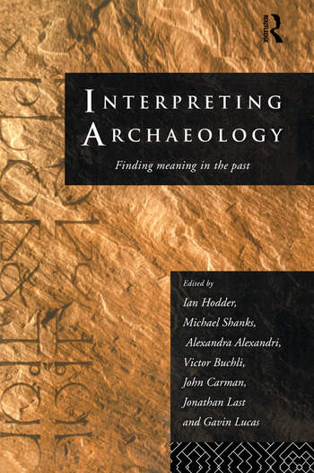 Interpreting Archaeology Finding Meaning in the Past book cover