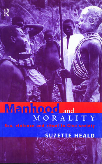 Manhood and Morality Sex, Violence and Ritual in Gisu Society book cover