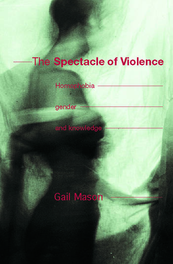 The Spectacle of Violence Homophobia, Gender and Knowledge book cover
