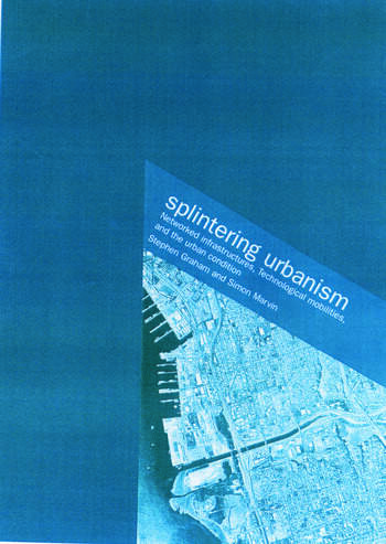 Splintering Urbanism Networked Infrastructures, Technological Mobilities and the Urban Condition book cover