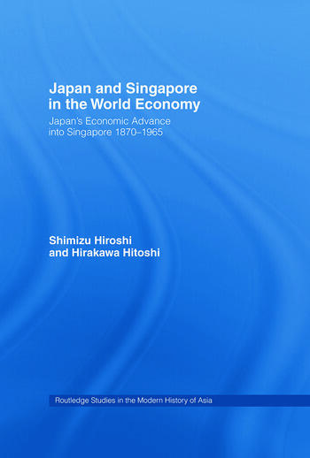 Japan and Singapore in the World Economy Japan's Economic Advance into Singapore 1870-1965 book cover