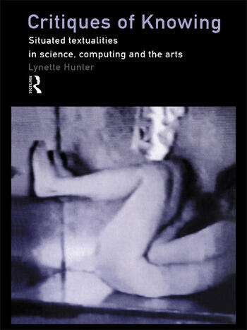 Critiques of Knowing Situated Textualities in Science, Computing and The Arts book cover