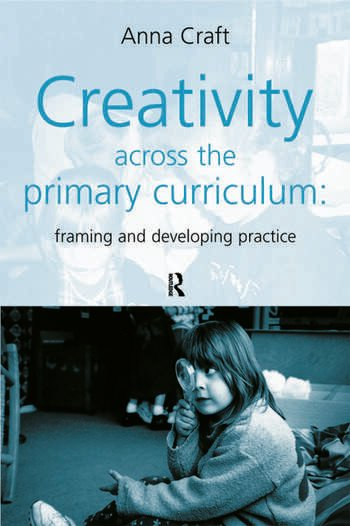Creativity Across the Primary Curriculum Framing and Developing Practice book cover