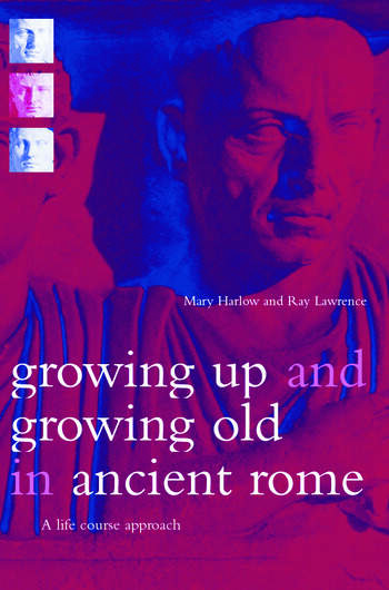Growing Up and Growing Old in Ancient Rome A Life Course Approach book cover
