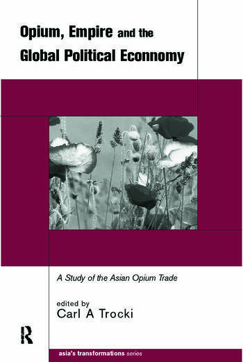 Opium, Empire and the Global Political Economy A Study of the Asian Opium Trade 1750-1950 book cover