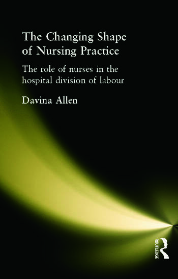 The Changing Shape of Nursing Practice The Role of Nurses in the Hospital Division of Labour book cover
