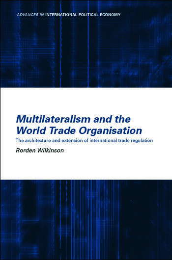 Multilateralism and the World Trade Organisation The Architecture and Extension of International Trade Regulation book cover