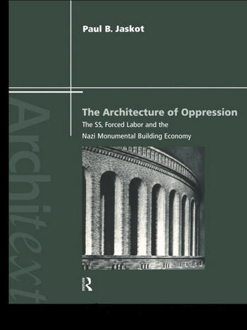 The Architecture of Oppression The SS, Forced Labor and the Nazi Monumental Building Economy book cover
