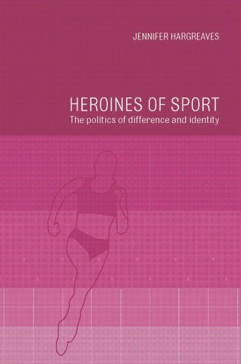 Heroines of Sport The Politics of Difference and Identity book cover