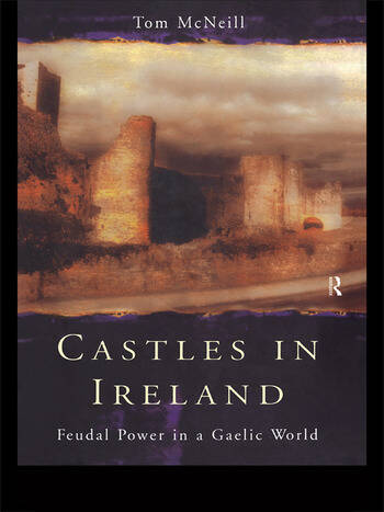 Castles in Ireland Feudal Power in a Gaelic World book cover