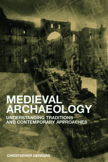 Medieval Archaeology Understanding Traditions and Contemporary Approaches book cover
