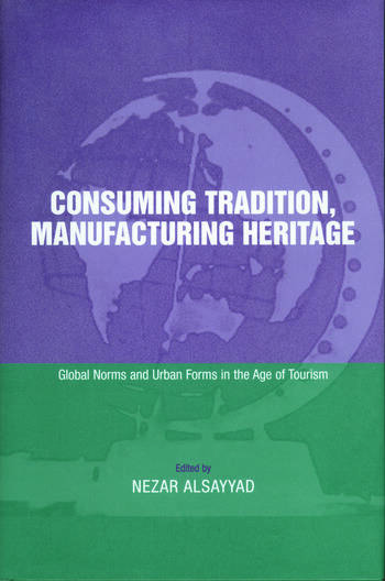 Consuming Tradition, Manufacturing Heritage Global Norms and Urban Forms in the Age of Tourism book cover